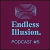 Endless Illusion Podcast #5